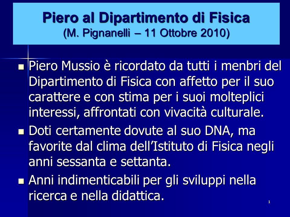 1 Piero al Dipartimento di Fisica (M. Pignanelli – 11 Ottobre 2010) Piero Mussio è ricordato da tutti i menbri del Dipartimento di Fisica con affetto