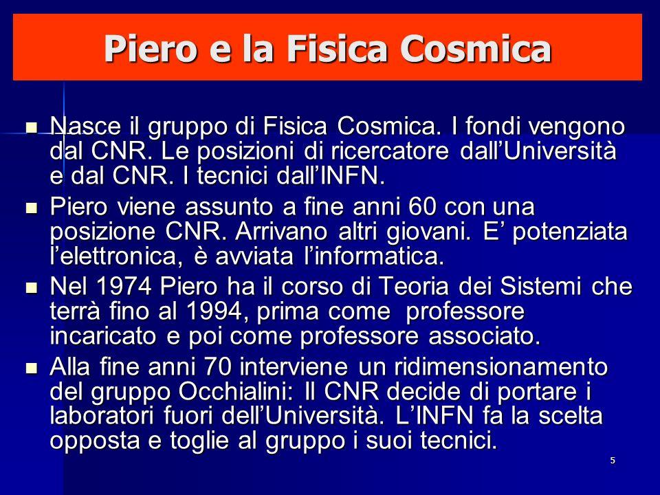 5 Piero e la Fisica Cosmica Nasce il gruppo di Fisica Cosmica. I fondi vengono dal CNR. Le posizioni di ricercatore dallUniversità e dal CNR. I tecnic