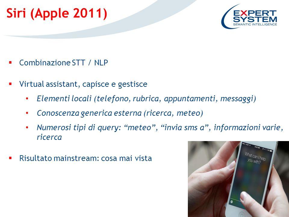 4 Siri (Apple 2011) Combinazione STT / NLP Virtual assistant, capisce e gestisce Elementi locali (telefono, rubrica, appuntamenti, messaggi) Conoscenza generica esterna (ricerca, meteo) Numerosi tipi di query: meteo, invia sms a, informazioni varie, ricerca Risultato mainstream: cosa mai vista