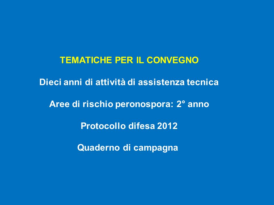 TEMATICHE PER IL CONVEGNO Dieci anni di attività di assistenza tecnica Aree di rischio peronospora: 2° anno Protocollo difesa 2012 Quaderno di campagna
