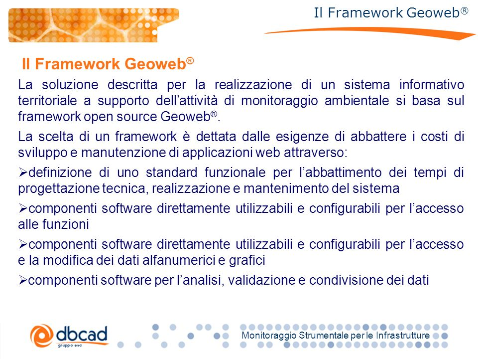 Titolo Monitoraggio Strumentale per le Infrastrutture Il Framework Geoweb ® La soluzione descritta per la realizzazione di un sistema informativo territoriale a supporto dellattività di monitoraggio ambientale si basa sul framework open source Geoweb ®.