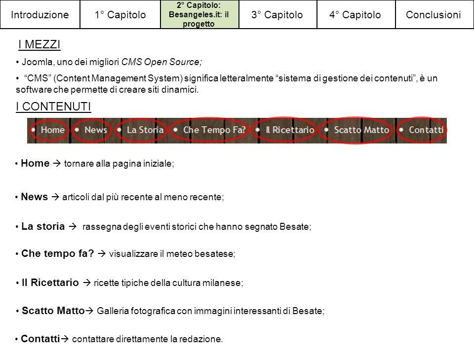 Conclusioni4° Capitolo3° Capitolo 2° Capitolo: Besangeles.it: il progetto 1° CapitoloIntroduzione I MEZZI Joomla, uno dei migliori CMS Open Source; CMS (Content Management System) significa letteralmente sistema di gestione dei contenuti, è un software che permette di creare siti dinamici.