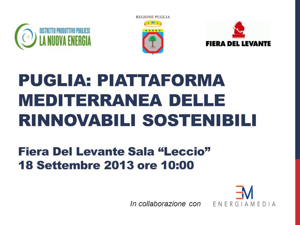 PUGLIA: PIATTAFORMA MEDITERRANEA DELLE RINNOVABILI SOSTENIBILI Fiera Del Levante Sala Leccio 18 Settembre 2013 ore 10:00 In collaborazione con