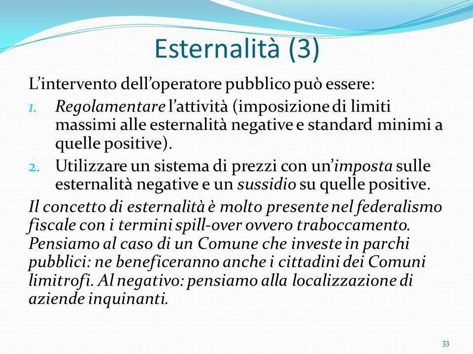 Esternalità (3) Lintervento delloperatore pubblico può essere: 1. Regolamentare lattività (imposizione di limiti massimi alle esternalità negative e s