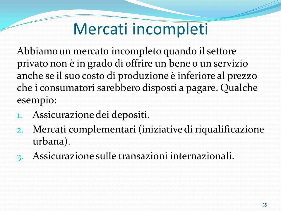 Mercati incompleti Abbiamo un mercato incompleto quando il settore privato non è in grado di offrire un bene o un servizio anche se il suo costo di pr