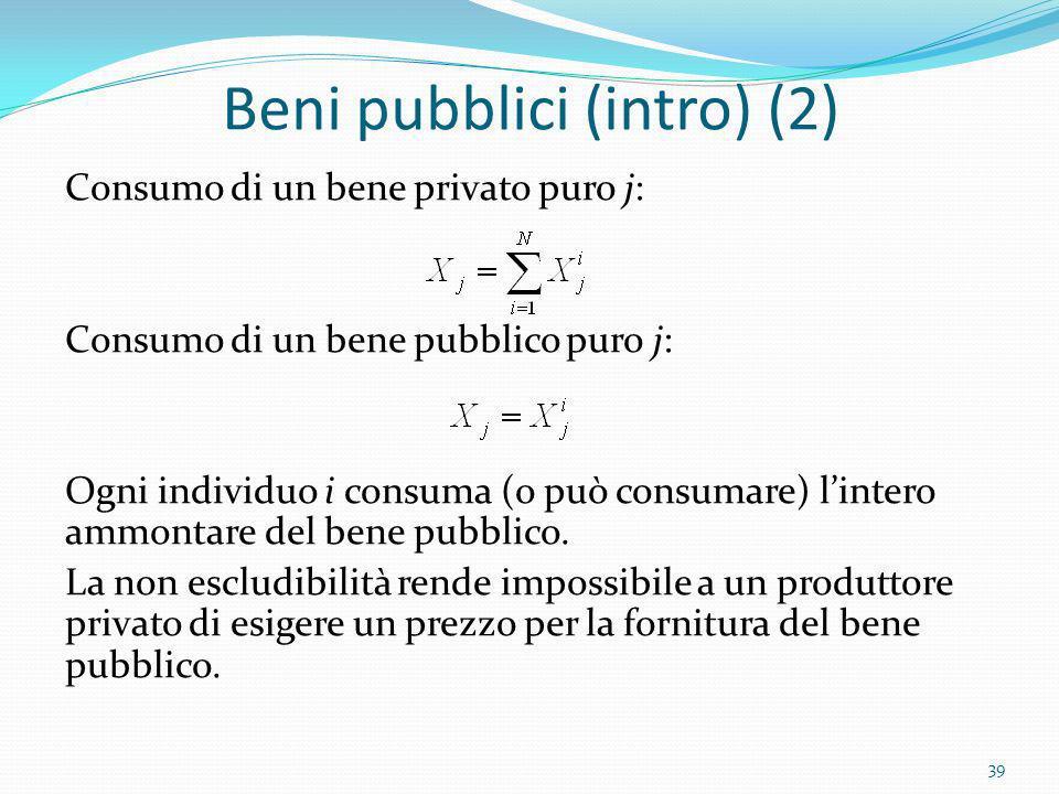 Beni pubblici (intro) (2) Consumo di un bene privato puro j: Consumo di un bene pubblico puro j: Ogni individuo i consuma (o può consumare) lintero am