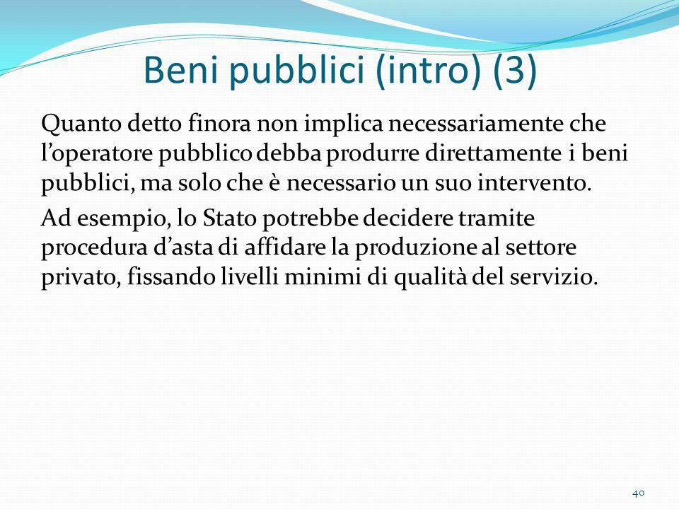 Beni pubblici (intro) (3) Quanto detto finora non implica necessariamente che loperatore pubblico debba produrre direttamente i beni pubblici, ma solo