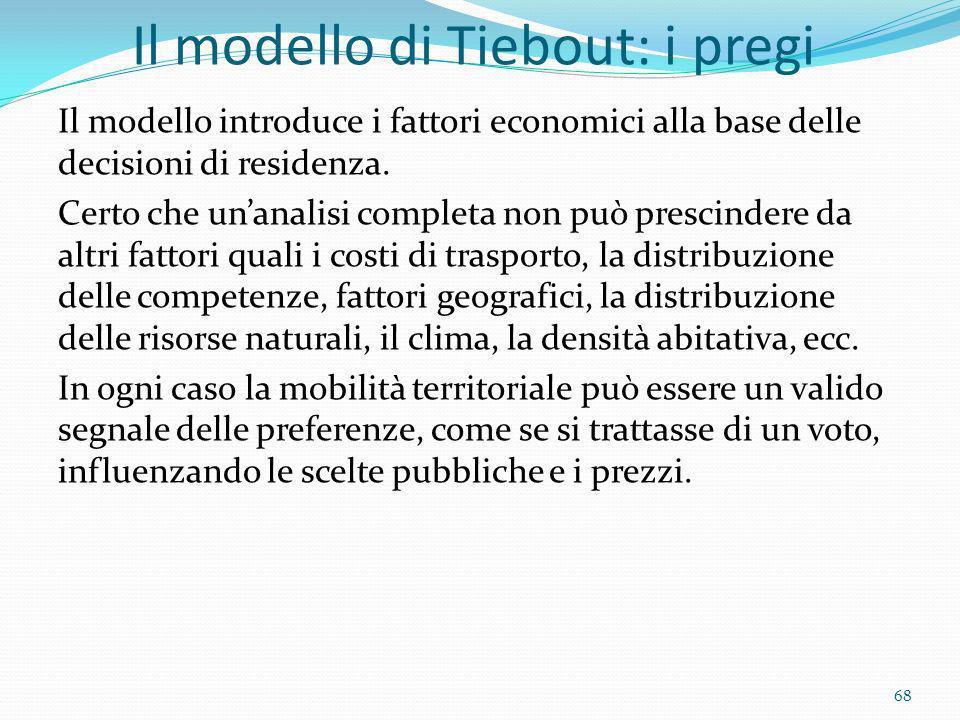 Il modello di Tiebout: i pregi Il modello introduce i fattori economici alla base delle decisioni di residenza. Certo che unanalisi completa non può p