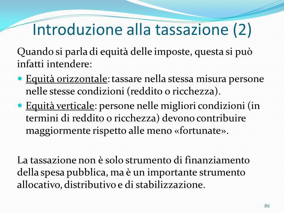 Introduzione alla tassazione (2) Quando si parla di equità delle imposte, questa si può infatti intendere: Equità orizzontale: tassare nella stessa mi
