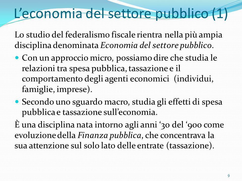 Leconomia del settore pubblico (1) Lo studio del federalismo fiscale rientra nella più ampia disciplina denominata Economia del settore pubblico. Con
