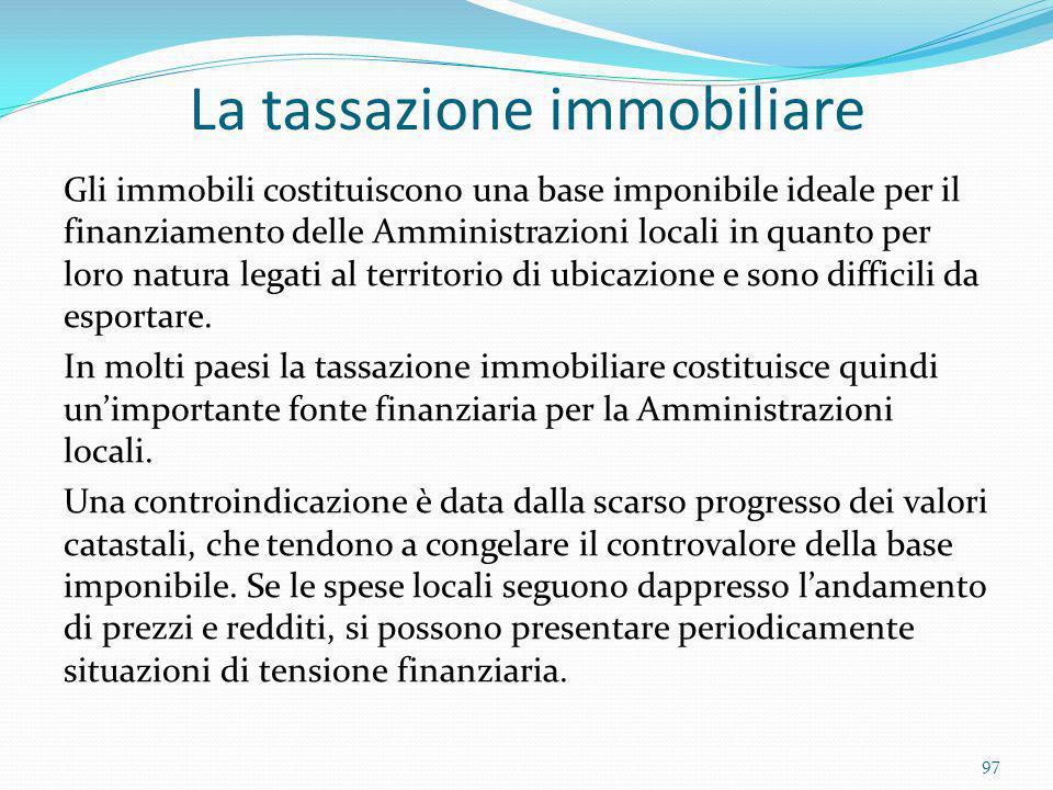 La tassazione immobiliare Gli immobili costituiscono una base imponibile ideale per il finanziamento delle Amministrazioni locali in quanto per loro n