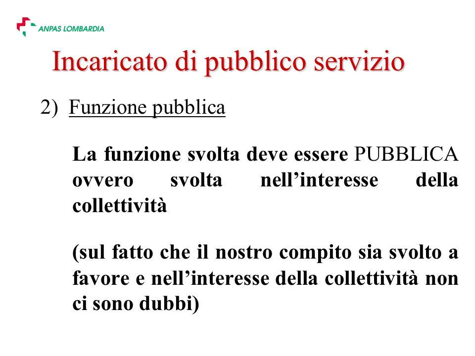 2) Funzione pubblica La funzione svolta deve essere PUBBLICA ovvero svolta nellinteresse della collettività (sul fatto che il nostro compito sia svolto a favore e nellinteresse della collettività non ci sono dubbi) Incaricato di pubblico servizio