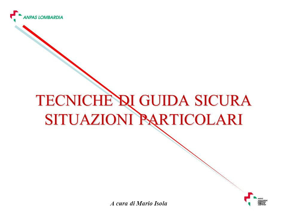 A cura di Mario Isola TECNICHE DI GUIDA SICURA SITUAZIONI PARTICOLARI
