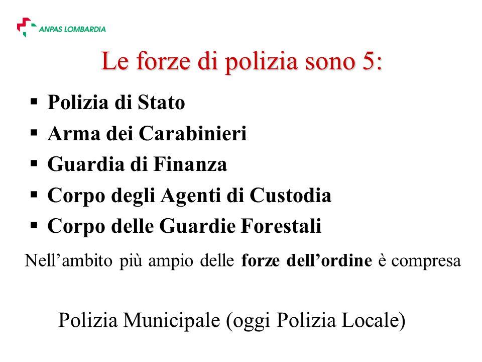 Le forze di polizia sono 5: Polizia di Stato Arma dei Carabinieri Guardia di Finanza Corpo degli Agenti di Custodia Corpo delle Guardie Forestali Nellambito più ampio delle forze dellordine è compresa Polizia Municipale (oggi Polizia Locale)