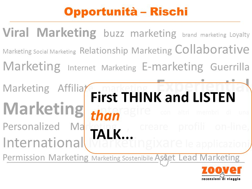 Viral Marketing buzz marketing brand marketing Loyalty Marketing Social Marketing Relationship Marketing Collaborative Marketing Internet Marketing E-marketing Guerrilla Marketing Affiliate marketing Experiential Marketing interagire con altri membri di una Personalized Marketing, creare profili on-line, International Marketingixare le applicazioni Permission Marketing Marketing Sostenibile Asset Lead Marketing Opportunità – Rischi First THINK and LISTEN than TALK...