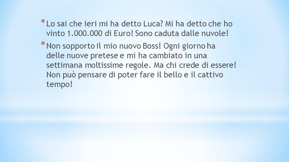 * Lo sai che ieri mi ha detto Luca. Mi ha detto che ho vinto 1.000.000 di Euro.
