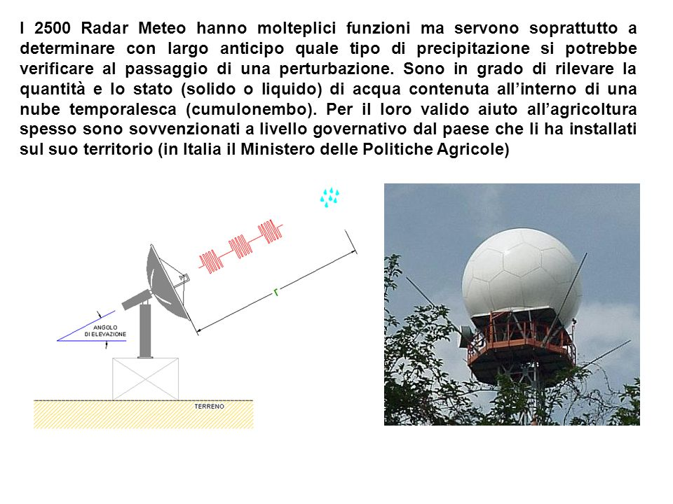 I 2500 Radar Meteo hanno molteplici funzioni ma servono soprattutto a determinare con largo anticipo quale tipo di precipitazione si potrebbe verificare al passaggio di una perturbazione.