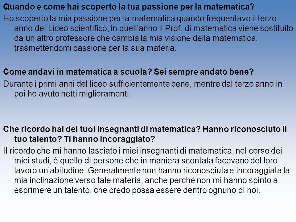 Quando e come hai scoperto la tua passione per la matematica? Ho scoperto la mia passione per la matematica quando frequentavo il terzo anno del Liceo