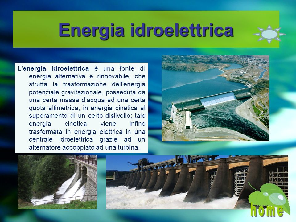 Energia idroelettrica L energia idroelettrica è una fonte di energia alternativa e rinnovabile, che sfrutta la trasformazione dell energia potenziale gravitazionale, posseduta da una certa massa d acqua ad una certa quota altimetrica, in energia cinetica al superamento di un certo dislivello; tale energia cinetica viene infine trasformata in energia elettrica in una centrale idroelettrica grazie ad un alternatore accoppiato ad una turbina.