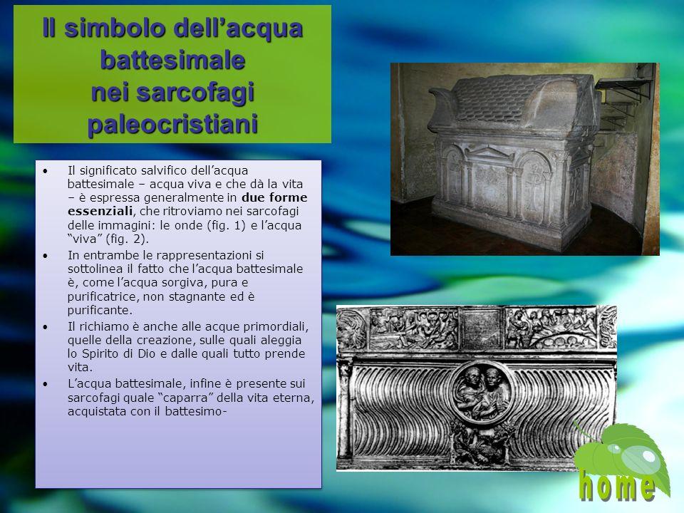 Il simbolo dellacqua battesimale nei sarcofagi paleocristiani Il significato salvifico dellacqua battesimale – acqua viva e che dà la vita – è espressa generalmente in due forme essenziali, che ritroviamo nei sarcofagi delle immagini: le onde (fig.