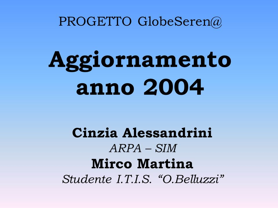 PROGETTO GlobeSeren@ Aggiornamento anno 2004 Cinzia Alessandrini ARPA – SIM Mirco Martina Studente I.T.I.S.