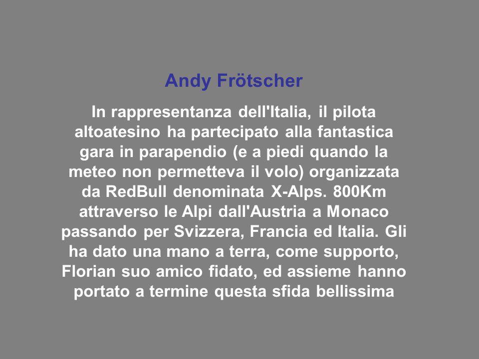 Andy Frötscher In rappresentanza dell Italia, il pilota altoatesino ha partecipato alla fantastica gara in parapendio (e a piedi quando la meteo non permetteva il volo) organizzata da RedBull denominata X-Alps.