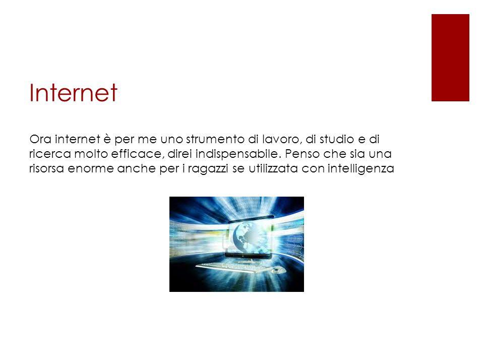 Internet Ora internet è per me uno strumento di lavoro, di studio e di ricerca molto efficace, direi indispensabile.