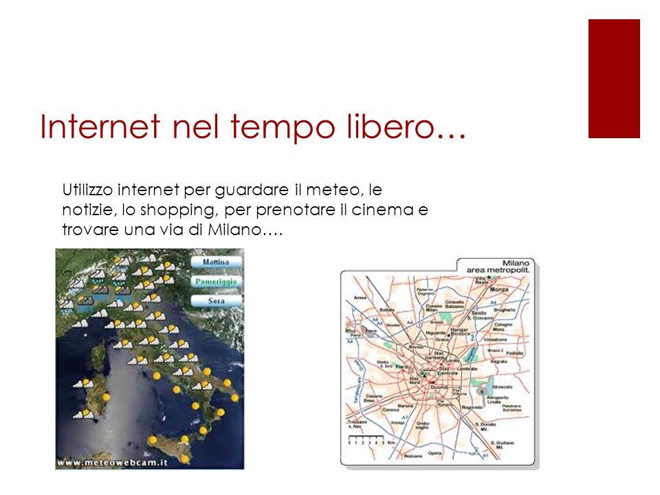 Internet nel tempo libero… Utilizzo internet per guardare il meteo, le notizie, lo shopping, per prenotare il cinema e trovare una via di Milano….