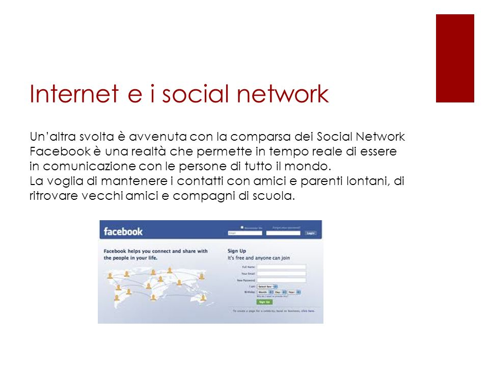 Internet e i social network Unaltra svolta è avvenuta con la comparsa dei Social Network Facebook è una realtà che permette in tempo reale di essere in comunicazione con le persone di tutto il mondo.