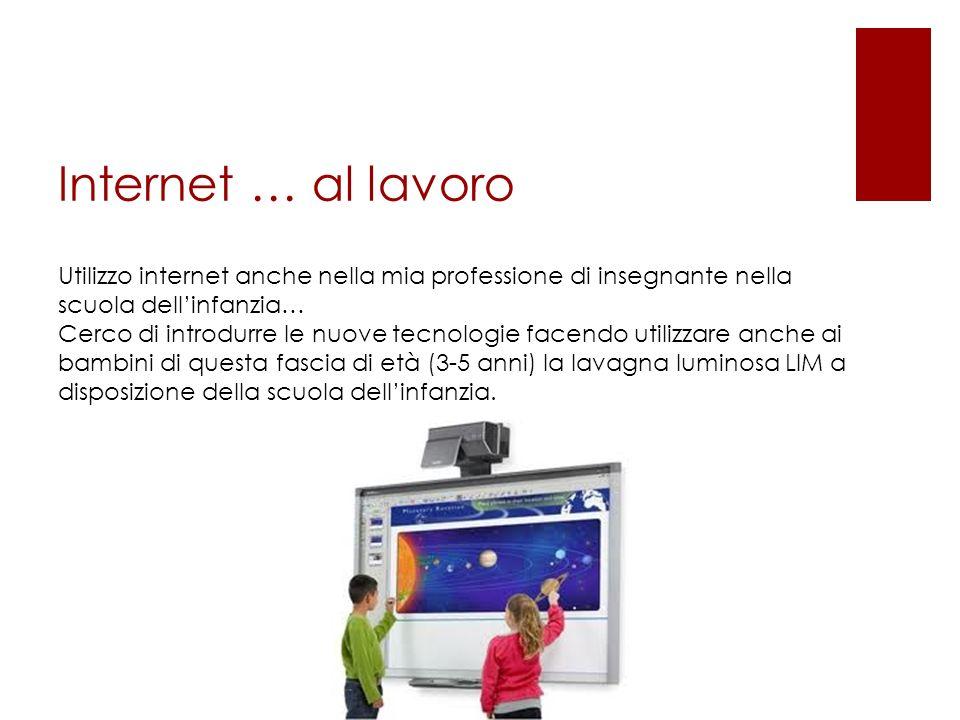 Internet … al lavoro Utilizzo internet anche nella mia professione di insegnante nella scuola dellinfanzia… Cerco di introdurre le nuove tecnologie facendo utilizzare anche ai bambini di questa fascia di età (3-5 anni) la lavagna luminosa LIM a disposizione della scuola dellinfanzia.