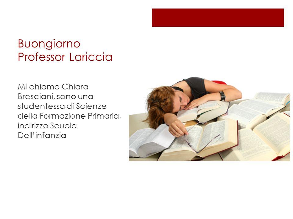 Buongiorno Professor Lariccia Mi chiamo Chiara Bresciani, sono una studentessa di Scienze della Formazione Primaria, indirizzo Scuola Dellinfanzia