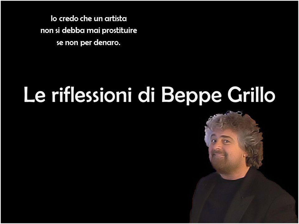 Le riflessioni di Beppe Grillo Io credo che un artista non si debba mai prostituire se non per denaro.