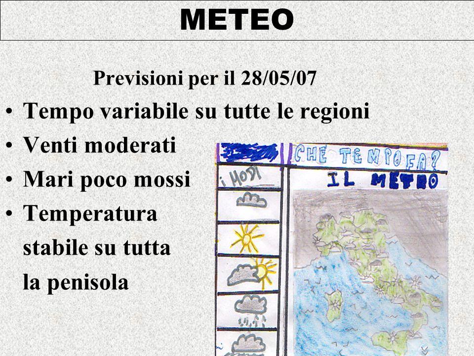 Previsioni per il 28/05/07 Tempo variabile su tutte le regioni Venti moderati Mari poco mossi Temperatura stabile su tutta la penisola METEO