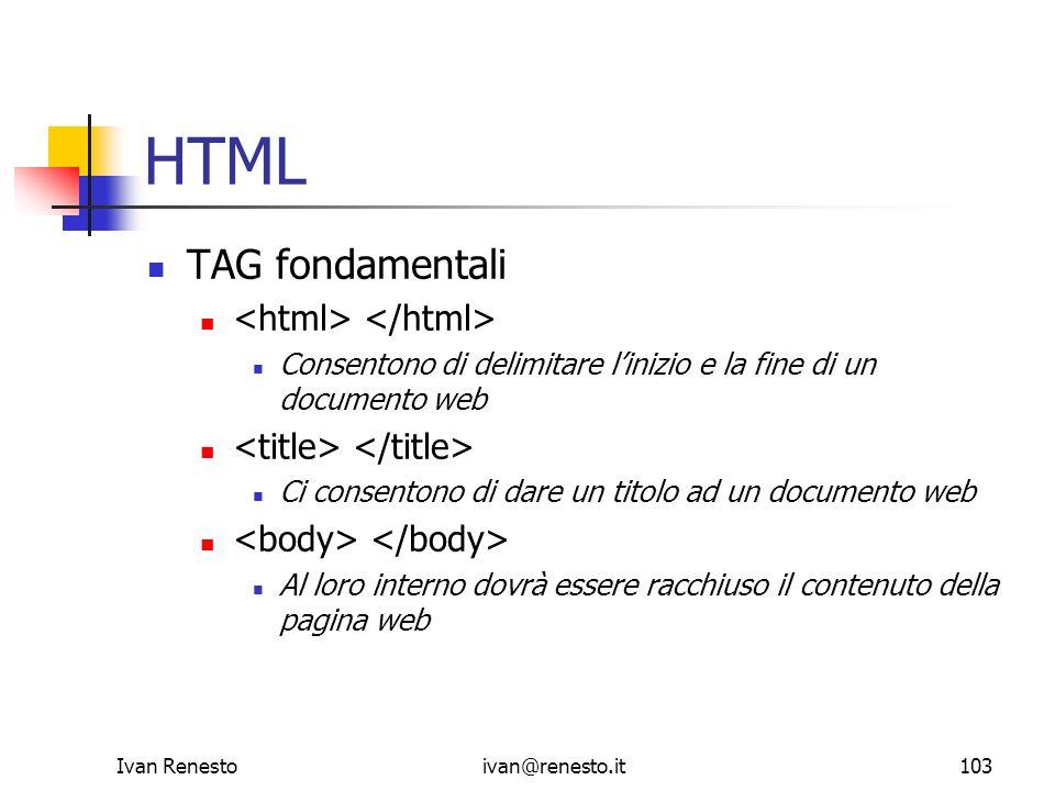 Ivan Renestoivan@renesto.it103 HTML TAG fondamentali Consentono di delimitare linizio e la fine di un documento web Ci consentono di dare un titolo ad