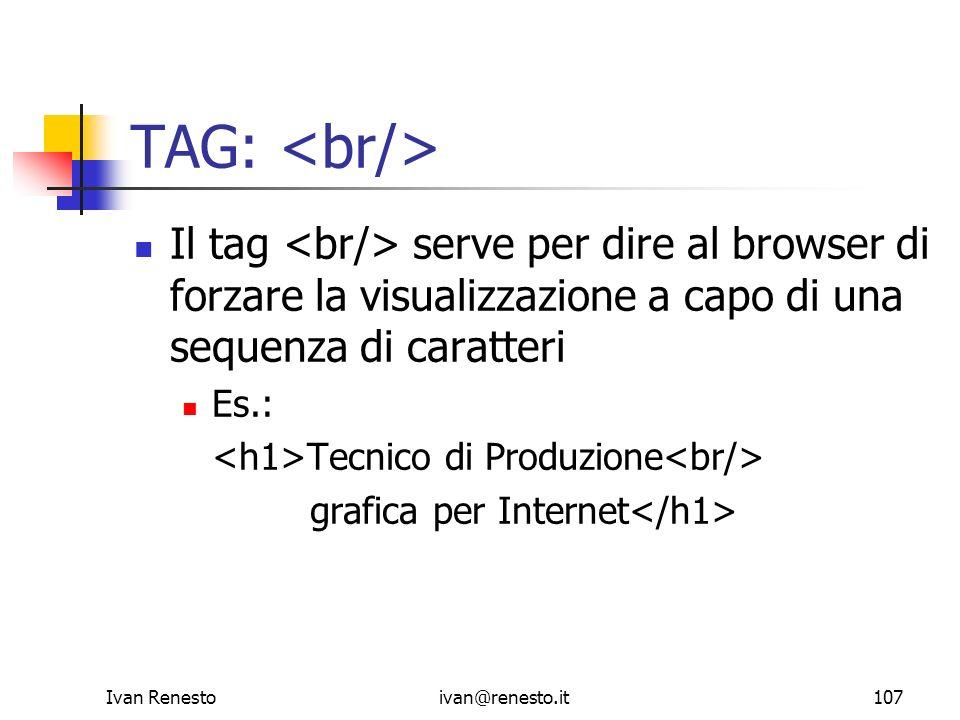 Ivan Renestoivan@renesto.it107 TAG: Il tag serve per dire al browser di forzare la visualizzazione a capo di una sequenza di caratteri Es.: Tecnico di