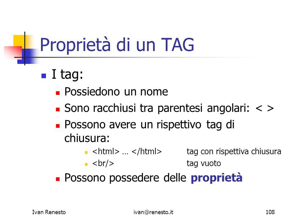 Ivan Renestoivan@renesto.it108 Proprietà di un TAG I tag: Possiedono un nome Sono racchiusi tra parentesi angolari: Possono avere un rispettivo tag di