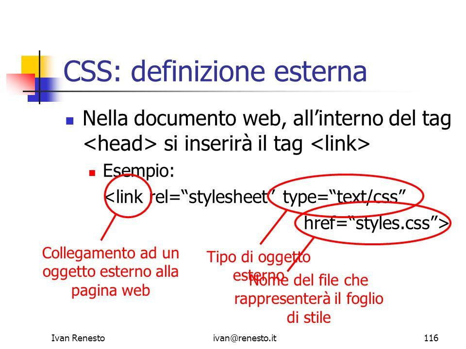 Ivan Renestoivan@renesto.it116 CSS: definizione esterna Nella documento web, allinterno del tag si inserirà il tag Esempio: <link rel=stylesheet type=
