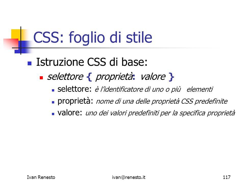 Ivan Renestoivan@renesto.it117 CSS: foglio di stile Istruzione CSS di base: selettore { proprietà: valore } selettore: è lidentificatore di uno o più