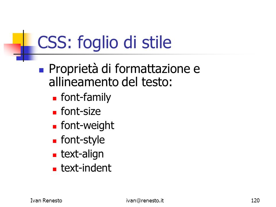 Ivan Renestoivan@renesto.it120 CSS: foglio di stile Proprietà di formattazione e allineamento del testo: font-family font-size font-weight font-style