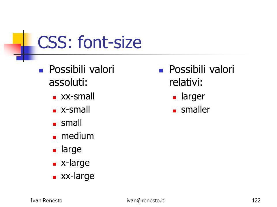Ivan Renestoivan@renesto.it122 CSS: font-size Possibili valori assoluti: xx-small x-small small medium large x-large xx-large Possibili valori relativ