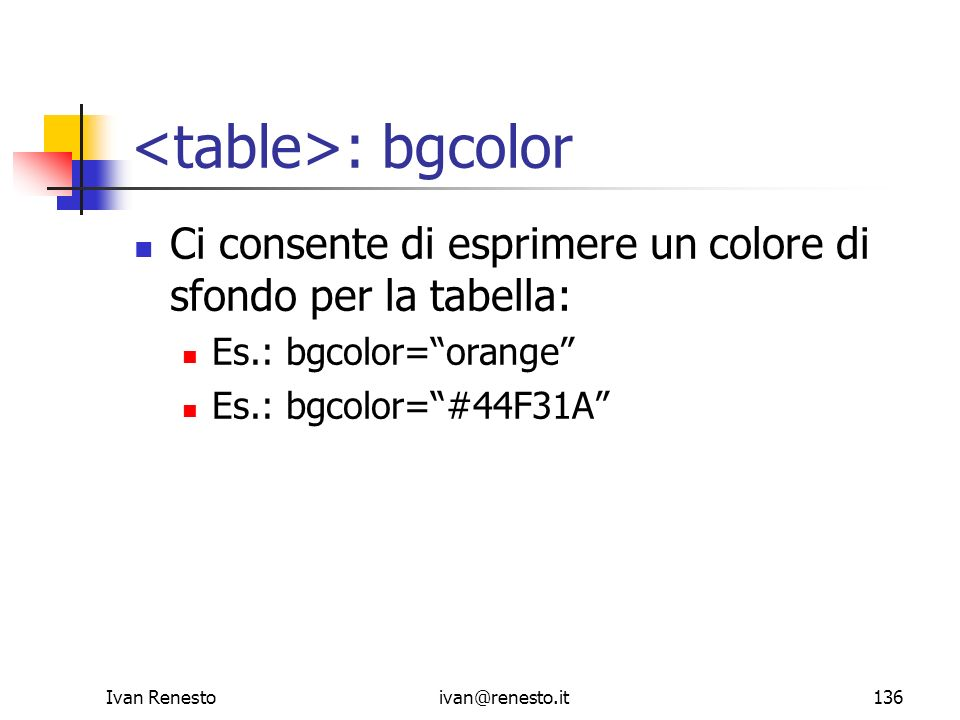 Ivan Renestoivan@renesto.it136 : bgcolor Ci consente di esprimere un colore di sfondo per la tabella: Es.: bgcolor=orange Es.: bgcolor=#44F31A