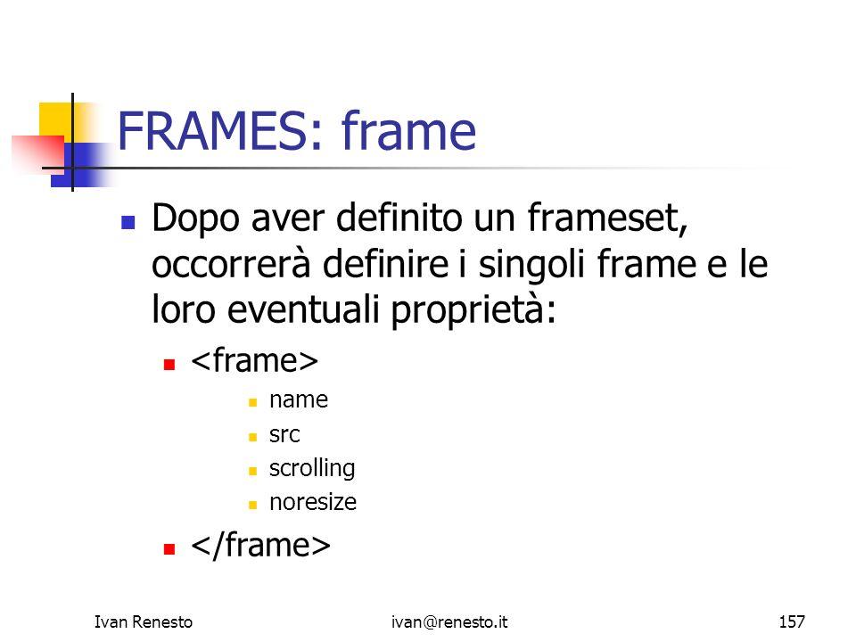 Ivan Renestoivan@renesto.it157 FRAMES: frame Dopo aver definito un frameset, occorrerà definire i singoli frame e le loro eventuali proprietà: name sr
