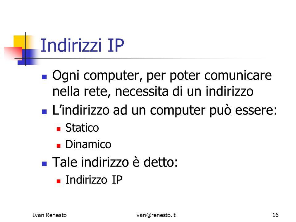 Ivan Renestoivan@renesto.it16 Indirizzi IP Ogni computer, per poter comunicare nella rete, necessita di un indirizzo Lindirizzo ad un computer può ess
