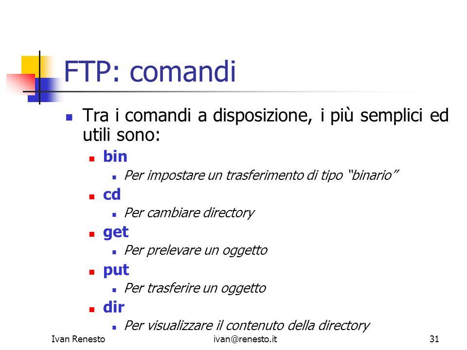 Ivan Renestoivan@renesto.it31 FTP: comandi Tra i comandi a disposizione, i più semplici ed utili sono: bin Per impostare un trasferimento di tipo bina