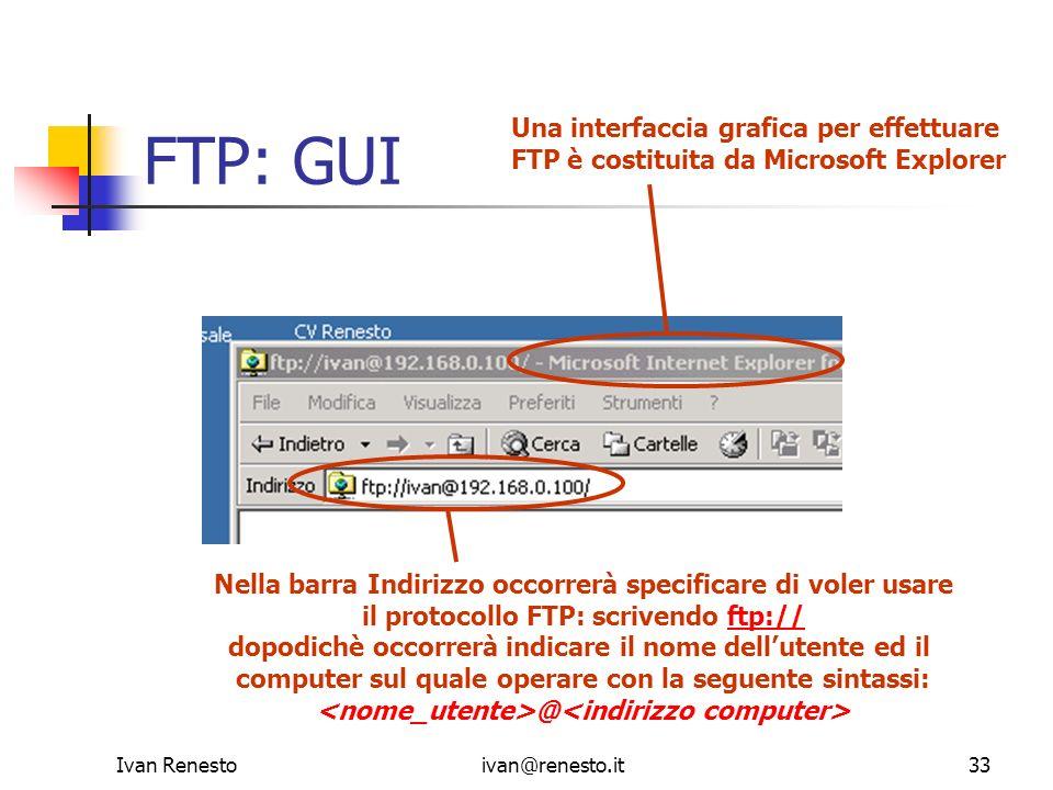 Ivan Renestoivan@renesto.it33 FTP: GUI Nella barra Indirizzo occorrerà specificare di voler usare il protocollo FTP: scrivendo ftp://ftp:// dopodichè