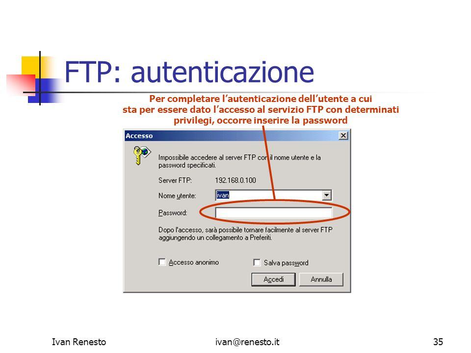 Ivan Renestoivan@renesto.it35 FTP: autenticazione Per completare lautenticazione dellutente a cui sta per essere dato laccesso al servizio FTP con det