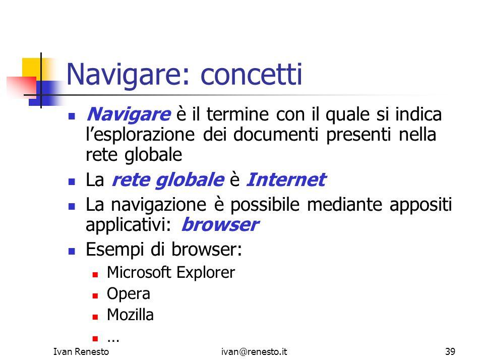 Ivan Renestoivan@renesto.it39 Navigare: concetti Navigare è il termine con il quale si indica lesplorazione dei documenti presenti nella rete globale