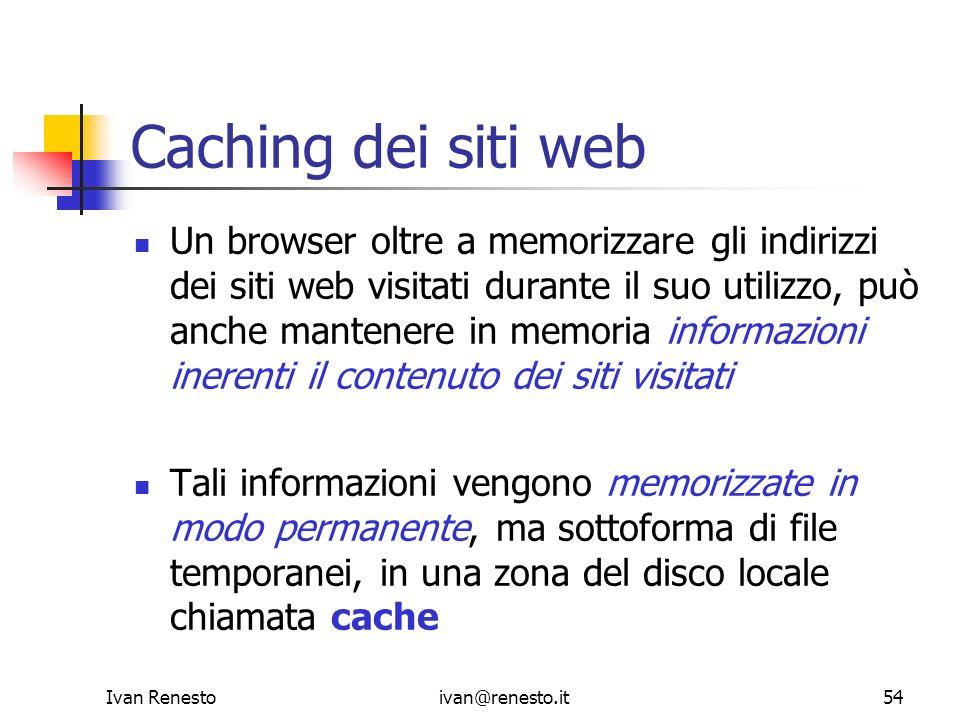 Ivan Renestoivan@renesto.it54 Caching dei siti web Un browser oltre a memorizzare gli indirizzi dei siti web visitati durante il suo utilizzo, può anc