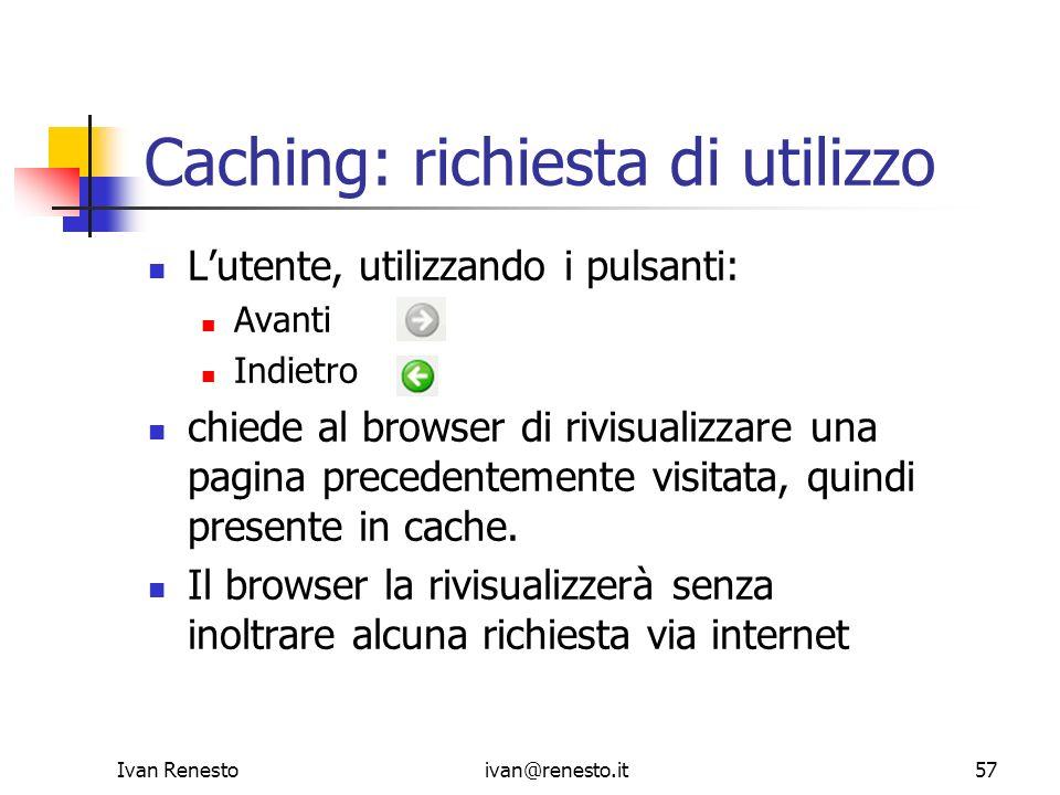 Ivan Renestoivan@renesto.it57 Caching: richiesta di utilizzo Lutente, utilizzando i pulsanti: Avanti Indietro chiede al browser di rivisualizzare una