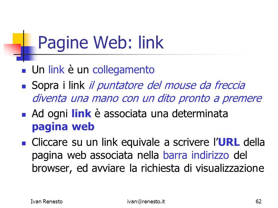 Ivan Renestoivan@renesto.it62 Pagine Web: link Un link è un collegamento Sopra i link il puntatore del mouse da freccia diventa una mano con un dito p